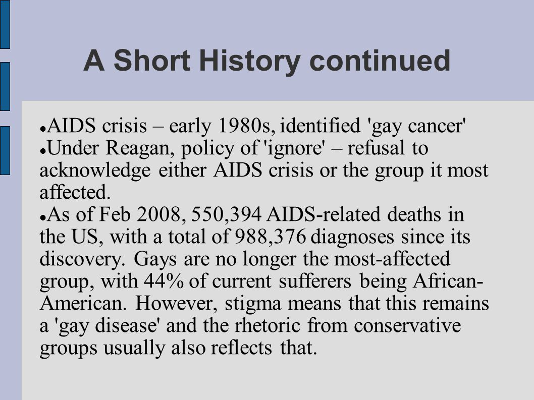 A Short History continued AIDS crisis – early 1980s, identified gay cancer Under Reagan, policy of ignore – refusal to acknowledge either AIDS crisis or the group it most affected.