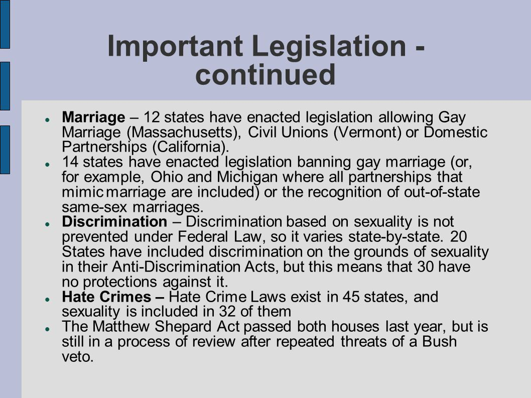 Important Legislation - continued Marriage – 12 states have enacted legislation allowing Gay Marriage (Massachusetts), Civil Unions (Vermont) or Domes