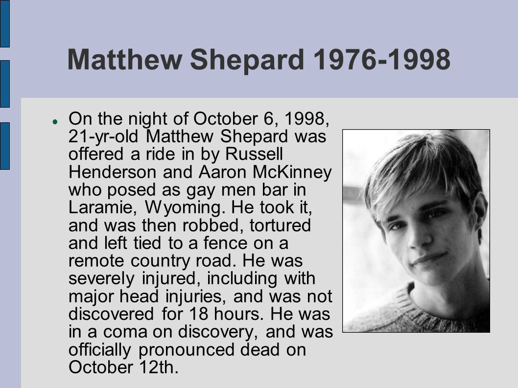 Matthew Shepard 1976-1998 On the night of October 6, 1998, 21-yr-old Matthew Shepard was offered a ride in by Russell Henderson and Aaron McKinney who