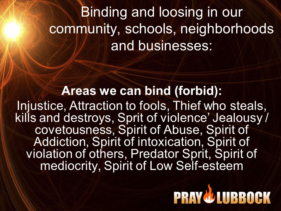 Binding and loosing in our community, schools, neighborhoods and businesses: Areas we can bind (forbid): Injustice, Attraction to fools, Thief who steals, kills and destroys, Sprit of violence' Jealousy / covetousness, Spirit of Abuse, Spirit of Addiction, Spirit of intoxication, Spirit of violation of others, Predator Sprit, Spirit of mediocrity, Spirit of Low Self-esteem