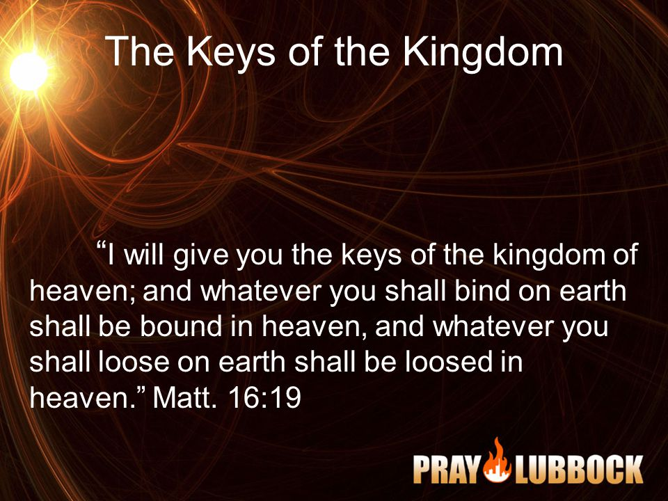 The Keys of the Kingdom I will give you the keys of the kingdom of heaven; and whatever you shall bind on earth shall be bound in heaven, and whatever you shall loose on earth shall be loosed in heaven. Matt.