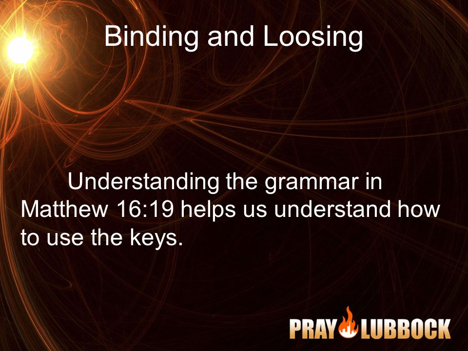 Binding and Loosing Understanding the grammar in Matthew 16:19 helps us understand how to use the keys.