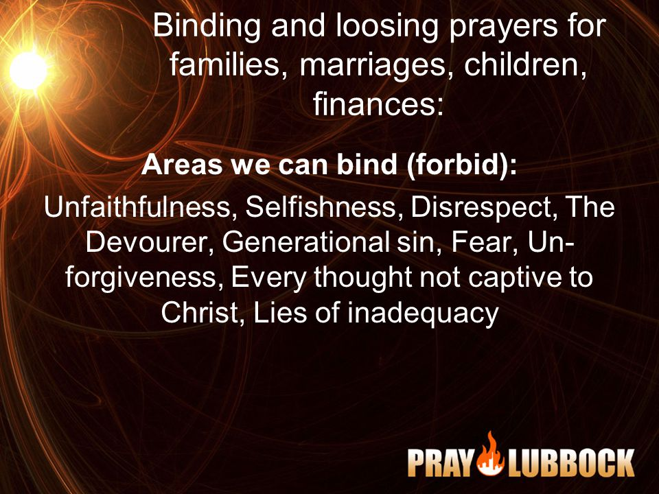 Binding and loosing prayers for families, marriages, children, finances: Areas we can bind (forbid): Unfaithfulness, Selfishness, Disrespect, The Devourer, Generational sin, Fear, Un- forgiveness, Every thought not captive to Christ, Lies of inadequacy