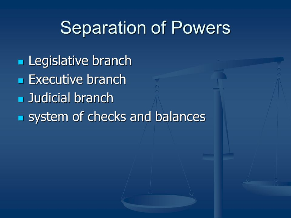 Separation of Powers Legislative branch Legislative branch Executive branch Executive branch Judicial branch Judicial branch system of checks and balances system of checks and balances