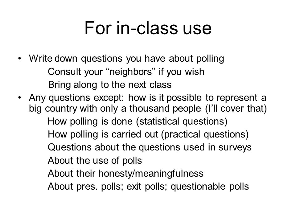 For in-class use Write down questions you have about polling Consult your neighbors if you wish Bring along to the next class Any questions except: how is it possible to represent a big country with only a thousand people (I'll cover that) How polling is done (statistical questions) How polling is carried out (practical questions) Questions about the questions used in surveys About the use of polls About their honesty/meaningfulness About pres.