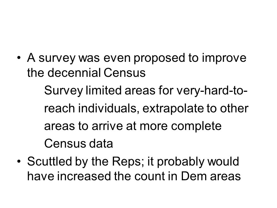 A survey was even proposed to improve the decennial Census Survey limited areas for very-hard-to- reach individuals, extrapolate to other areas to arrive at more complete Census data Scuttled by the Reps; it probably would have increased the count in Dem areas