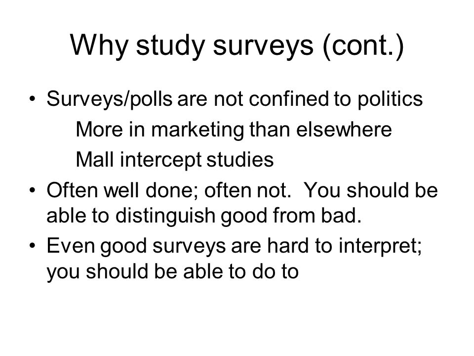 Why study surveys (cont.) Surveys/polls are not confined to politics More in marketing than elsewhere Mall intercept studies Often well done; often not.