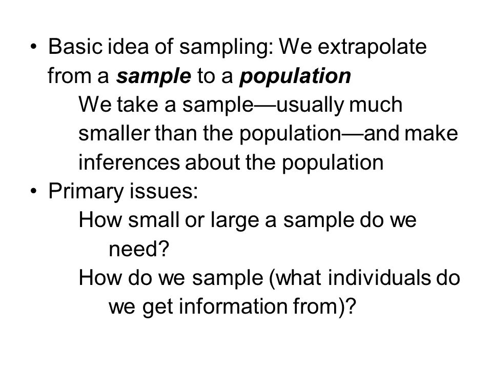 Basic idea of sampling: We extrapolate from a sample to a population We take a sample—usually much smaller than the population—and make inferences about the population Primary issues: How small or large a sample do we need.