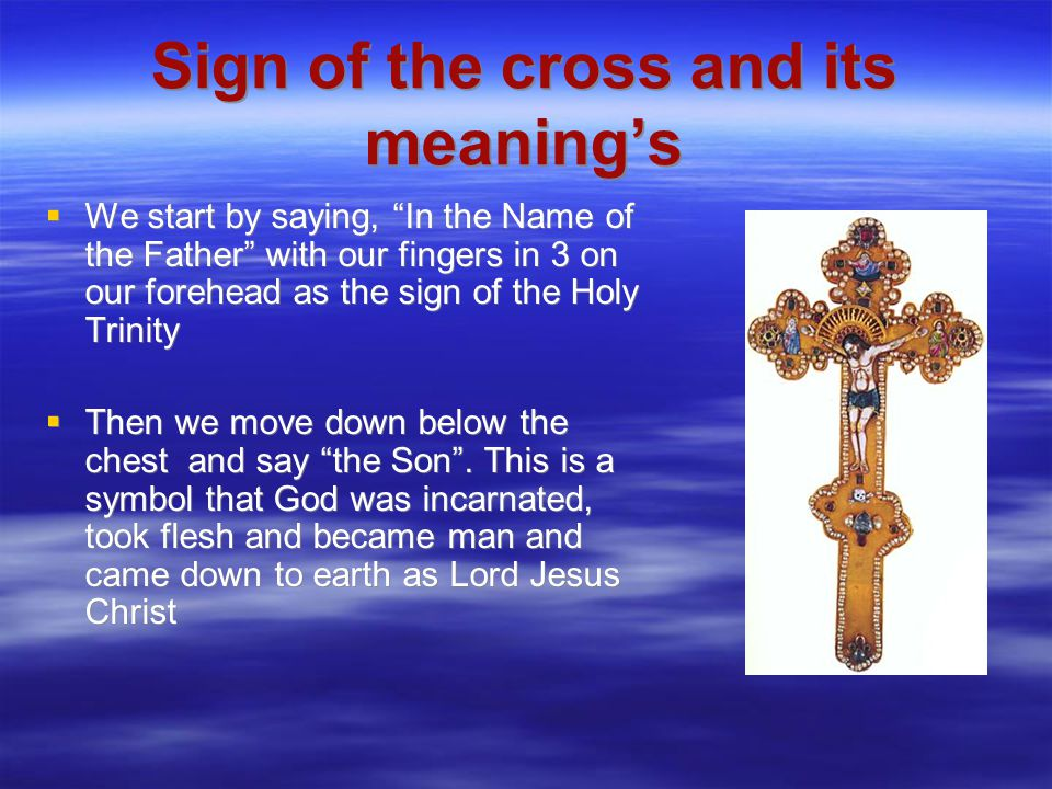 Sign of the cross and its meaning's  We start by saying, In the Name of the Father with our fingers in 3 on our forehead as the sign of the Holy Trinity  Then we move down below the chest and say the Son .