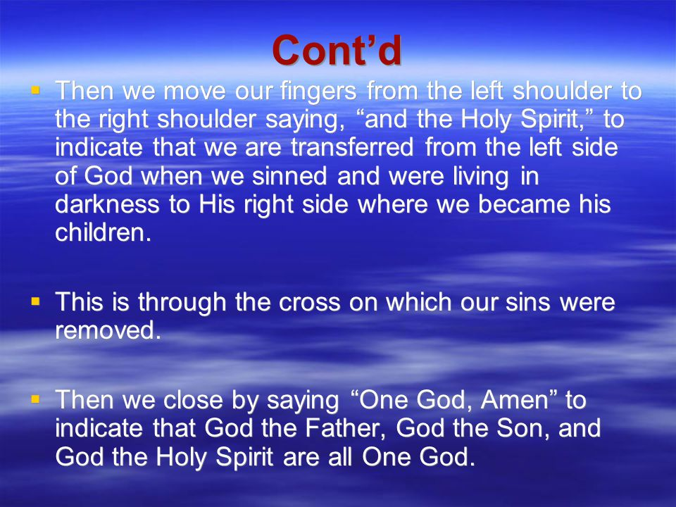 Cont'd  Then we move our fingers from the left shoulder to the right shoulder saying, and the Holy Spirit, to indicate that we are transferred from the left side of God when we sinned and were living in darkness to His right side where we became his children.