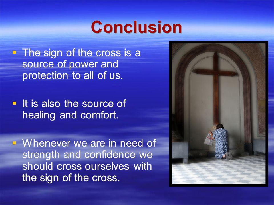Conclusion  The sign of the cross is a source of power and protection to all of us.  It is also the source of healing and comfort.  Whenever we are