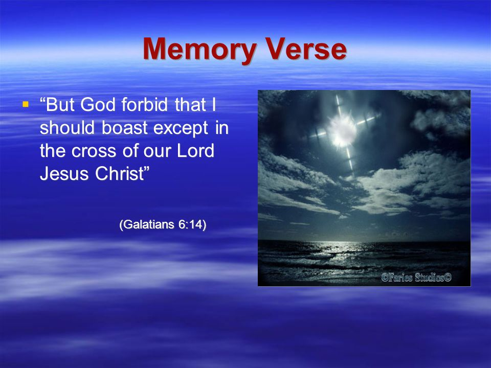 Memory Verse  But God forbid that I should boast except in the cross of our Lord Jesus Christ (Galatians 6:14)  But God forbid that I should boast except in the cross of our Lord Jesus Christ (Galatians 6:14)