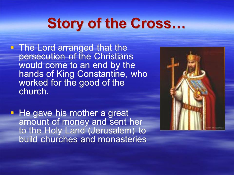 Story of the Cross…  The Lord arranged that the persecution of the Christians would come to an end by the hands of King Constantine, who worked for t