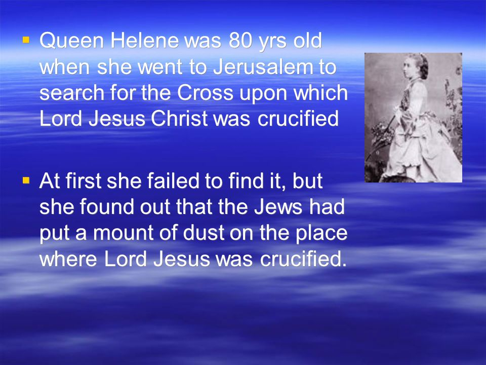  Queen Helene was 80 yrs old when she went to Jerusalem to search for the Cross upon which Lord Jesus Christ was crucified  At first she failed to find it, but she found out that the Jews had put a mount of dust on the place where Lord Jesus was crucified.