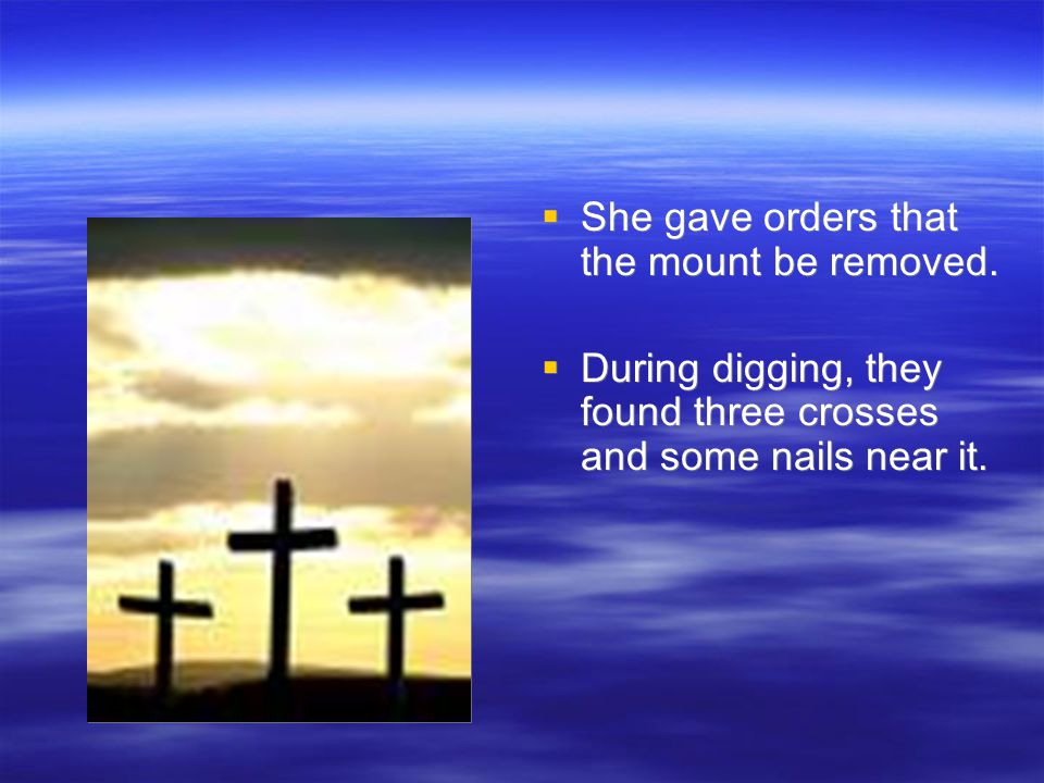  She gave orders that the mount be removed.  During digging, they found three crosses and some nails near it.  She gave orders that the mount be re