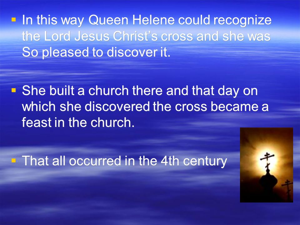  In this way Queen Helene could recognize the Lord Jesus Christ's cross and she was So pleased to discover it.  She built a church there and that da