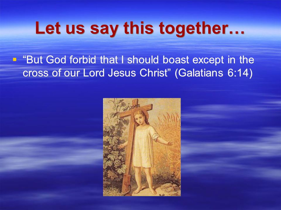 Let us say this together…  But God forbid that I should boast except in the cross of our Lord Jesus Christ (Galatians 6:14)