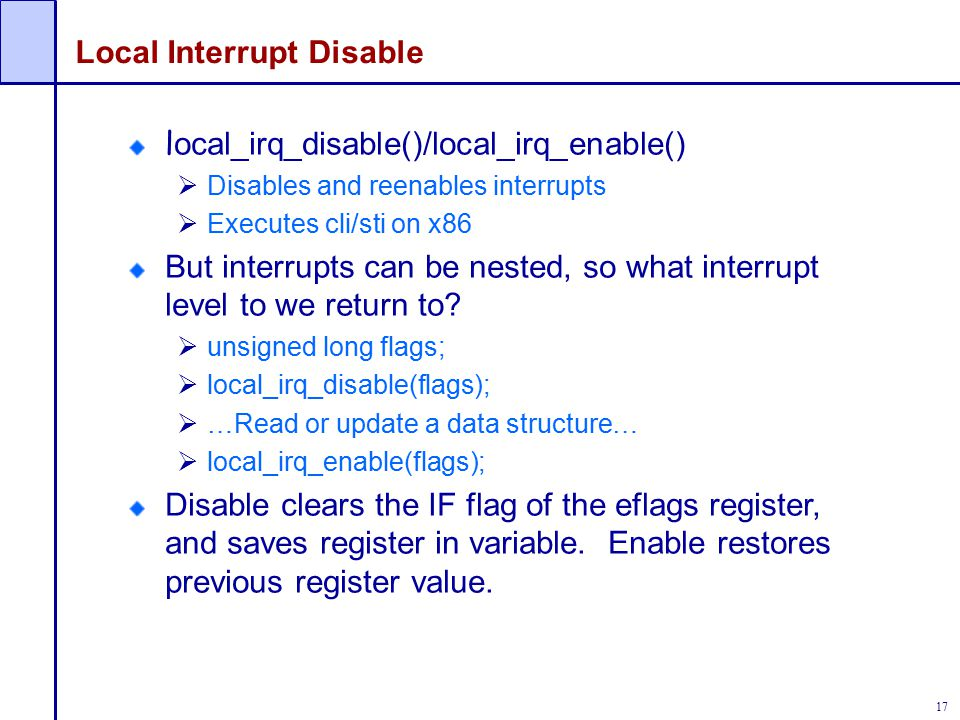 17 Local Interrupt Disable l ocal_irq_disable()/local_irq_enable()  Disables and reenables interrupts  Executes cli/sti on x86 But interrupts can be nested, so what interrupt level to we return to.