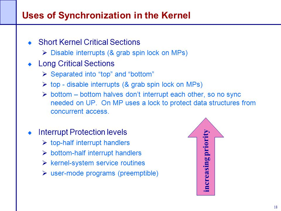 18 Uses of Synchronization in the Kernel Short Kernel Critical Sections  Disable interrupts (& grab spin lock on MPs) Long Critical Sections  Separated into top and bottom  top - disable interrupts (& grab spin lock on MPs)  bottom – bottom halves don't interrupt each other, so no sync needed on UP.