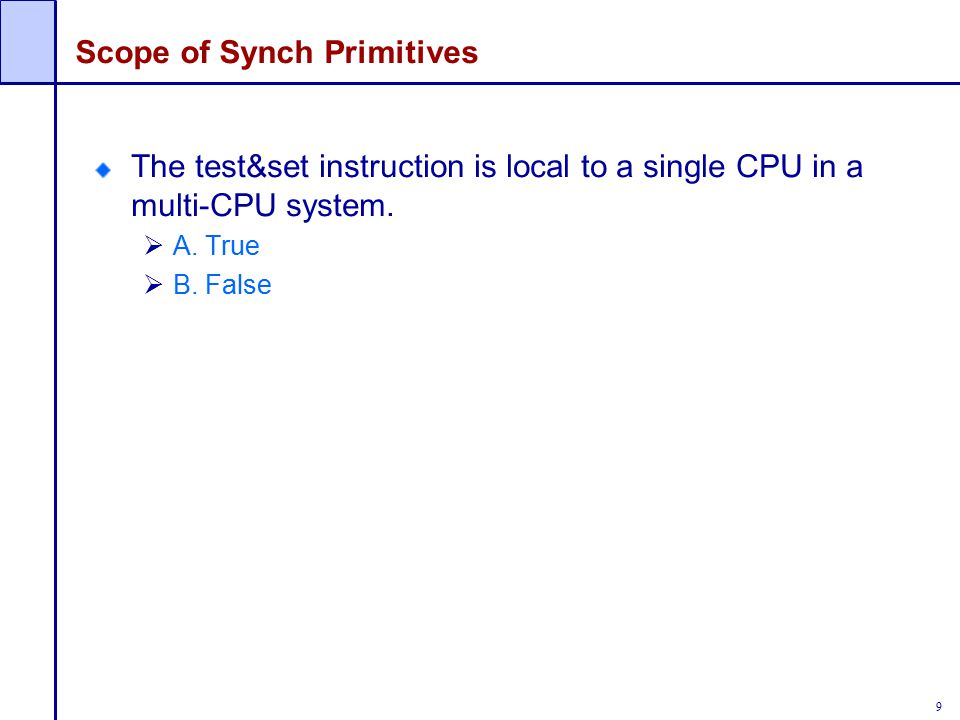 9 Scope of Synch Primitives The test&set instruction is local to a single CPU in a multi-CPU system.