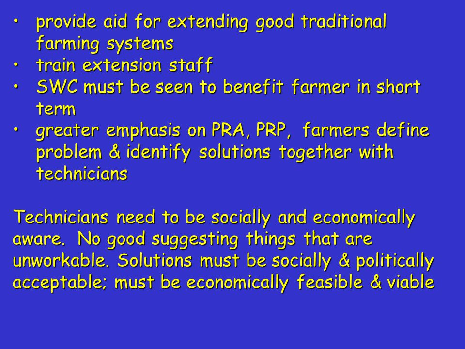 provide aid for extending good traditional farming systemsprovide aid for extending good traditional farming systems train extension stafftrain extension staff SWC must be seen to benefit farmer in short termSWC must be seen to benefit farmer in short term greater emphasis on PRA, PRP, farmers define problem & identify solutions together with techniciansgreater emphasis on PRA, PRP, farmers define problem & identify solutions together with technicians Technicians need to be socially and economically aware.