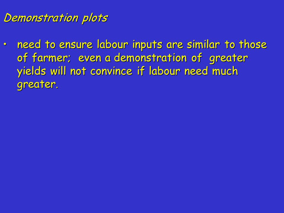 Demonstration plots need to ensure labour inputs are similar to those of farmer; even a demonstration of greater yields will not convince if labour need much greater.need to ensure labour inputs are similar to those of farmer; even a demonstration of greater yields will not convince if labour need much greater.