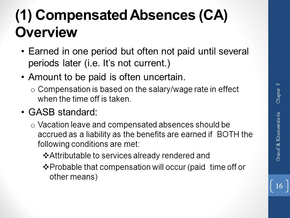 (1) Compensated Absences (CA) Overview Earned in one period but often not paid until several periods later (i.e. It's not current.) Amount to be paid