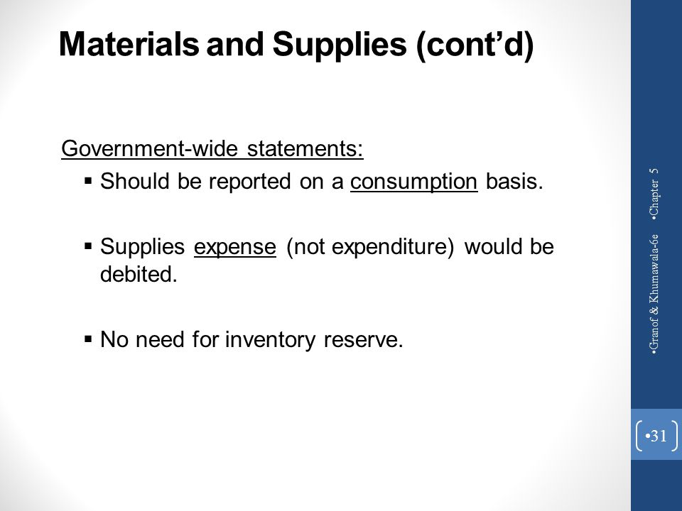 Materials and Supplies (cont'd) Government-wide statements:  Should be reported on a consumption basis.  Supplies expense (not expenditure) would be