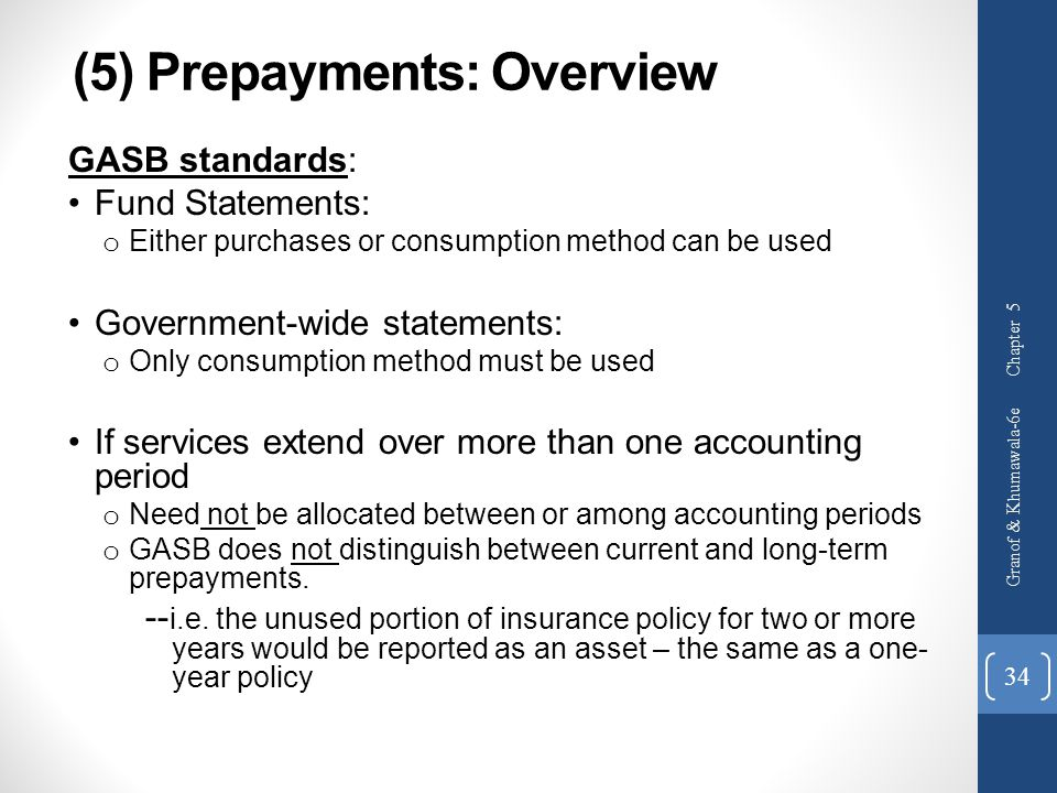 (5) Prepayments: Overview GASB standards: Fund Statements: o Either purchases or consumption method can be used Government-wide statements: o Only con