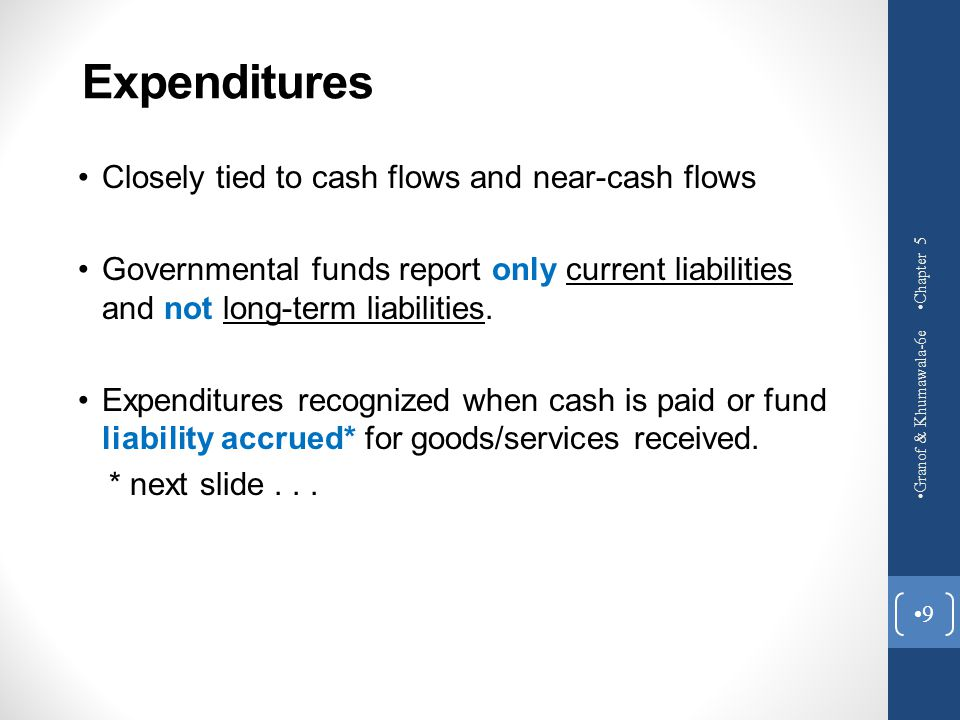 Expenditures Closely tied to cash flows and near-cash flows Governmental funds report only current liabilities and not long-term liabilities. Expendit