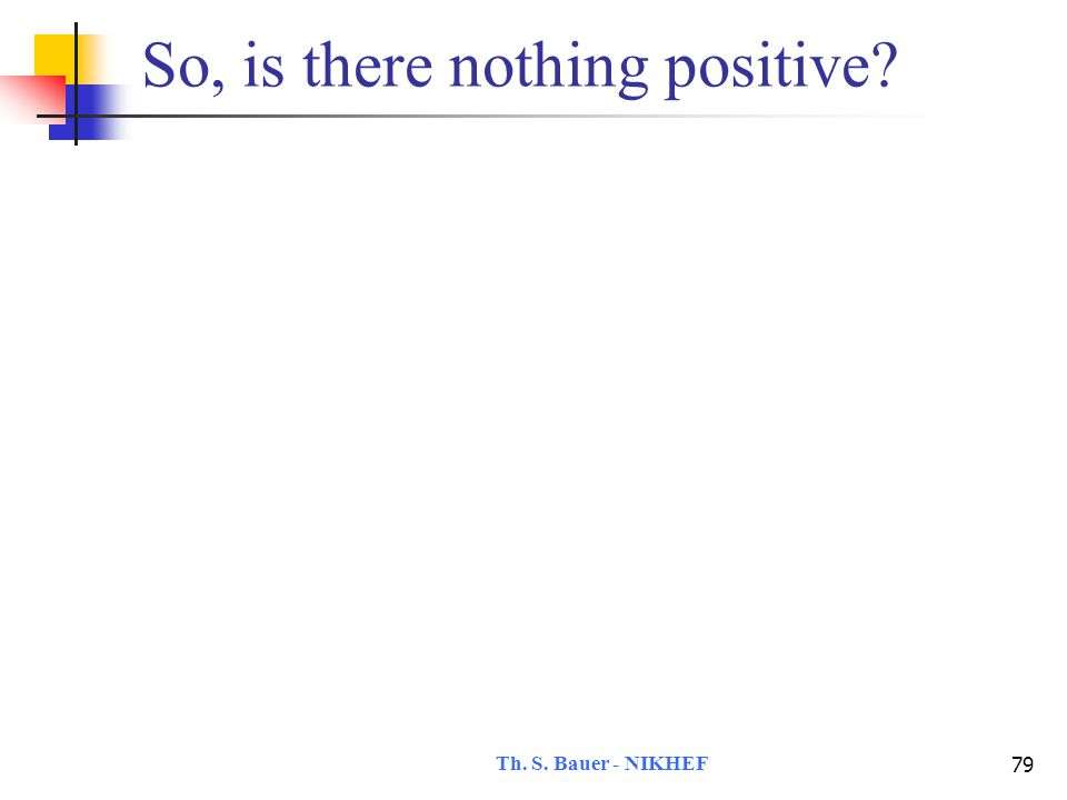 Th. S. Bauer - NIKHEF 79 So, is there nothing positive