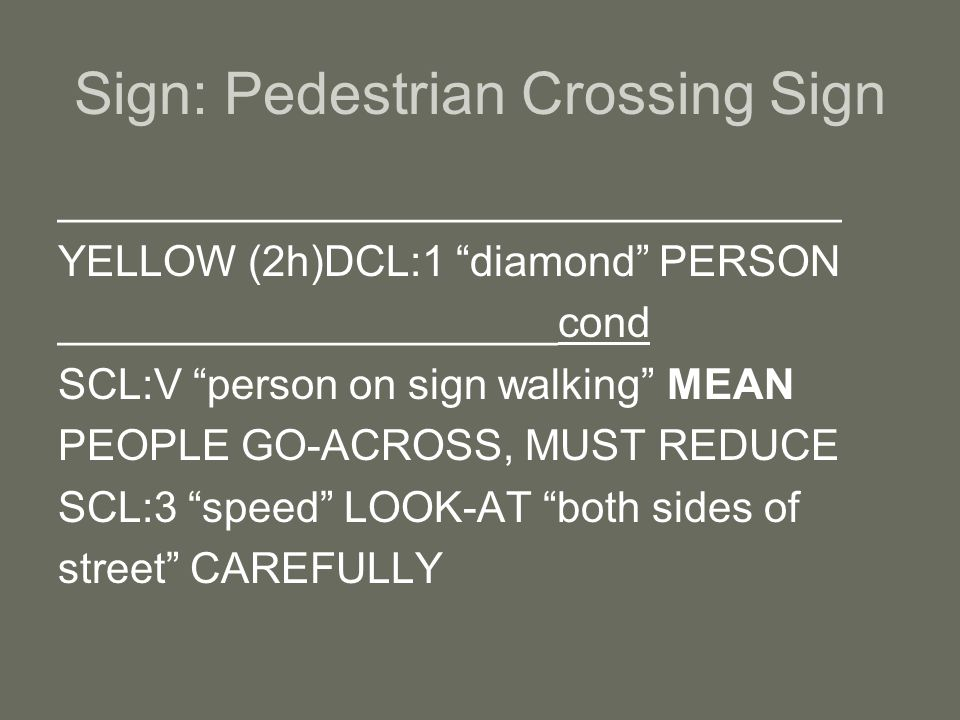 Sign: Pedestrian Crossing Sign _________________________________ YELLOW (2h)DCL:1 diamond PERSON _____________________cond SCL:V person on sign walking MEAN PEOPLE GO-ACROSS, MUST REDUCE SCL:3 speed LOOK-AT both sides of street CAREFULLY