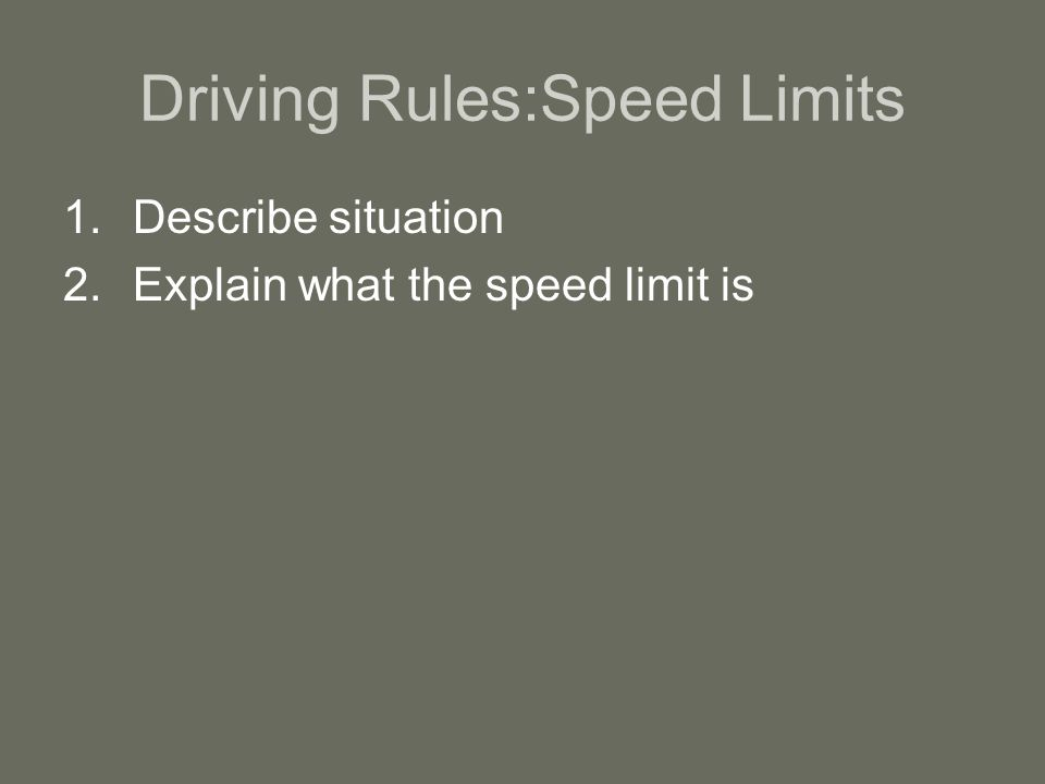Driving Rules:Speed Limits 1.Describe situation 2.Explain what the speed limit is