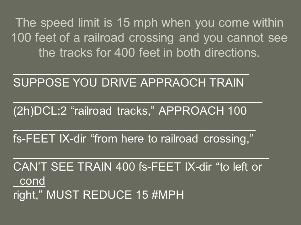 The speed limit is 15 mph when you come within 100 feet of a railroad crossing and you cannot see the tracks for 400 feet in both directions.