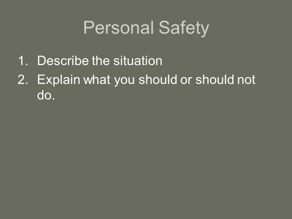 Personal Safety 1.Describe the situation 2.Explain what you should or should not do.