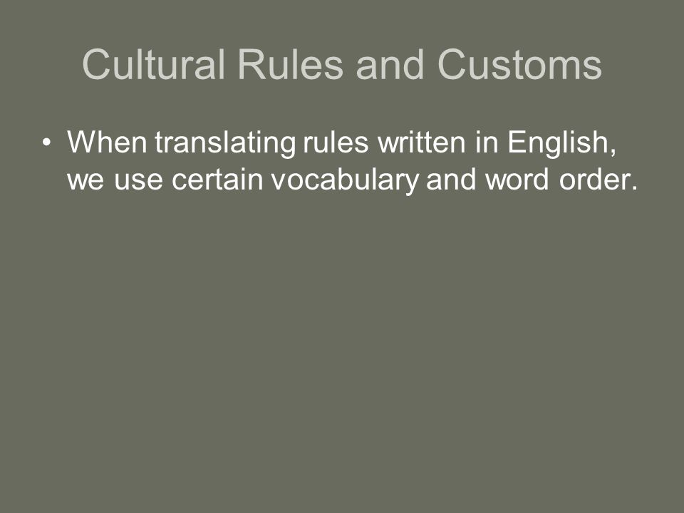 Cultural Rules and Customs When translating rules written in English, we use certain vocabulary and word order.