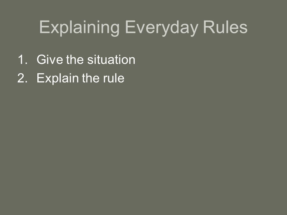 Explaining Everyday Rules 1.Give the situation 2.Explain the rule