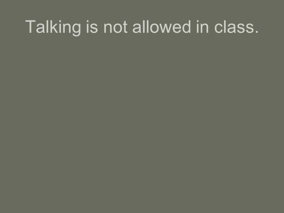 Talking is not allowed in class.