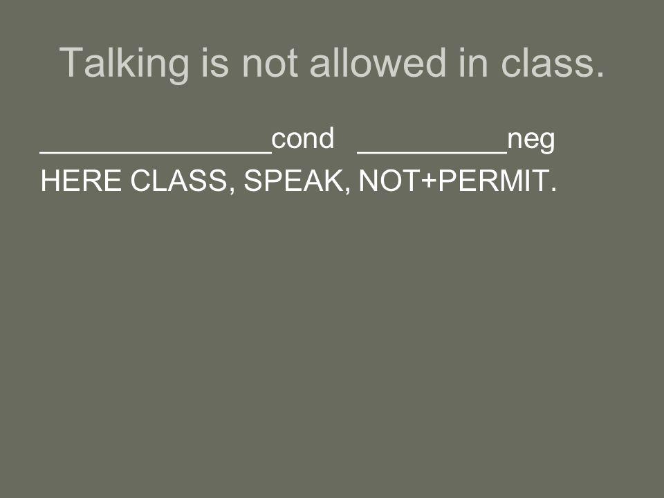 ______________cond _________neg HERE CLASS, SPEAK, NOT+PERMIT.