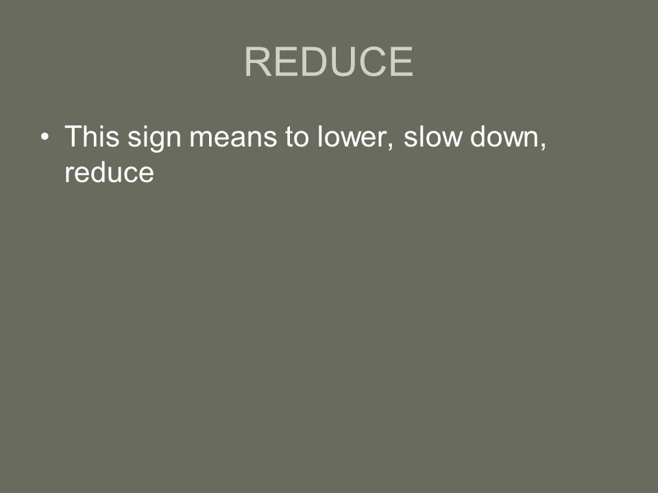 REDUCE This sign means to lower, slow down, reduce