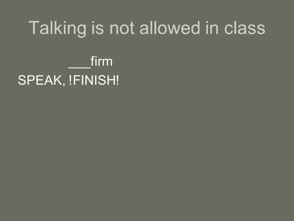 Talking is not allowed in class ___firm SPEAK, !FINISH!
