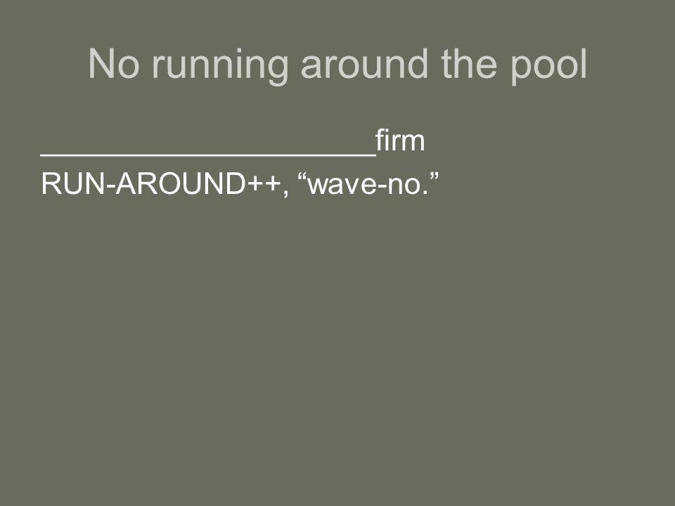 """No running around the pool ____________________firm RUN-AROUND++, """"wave-no."""""""