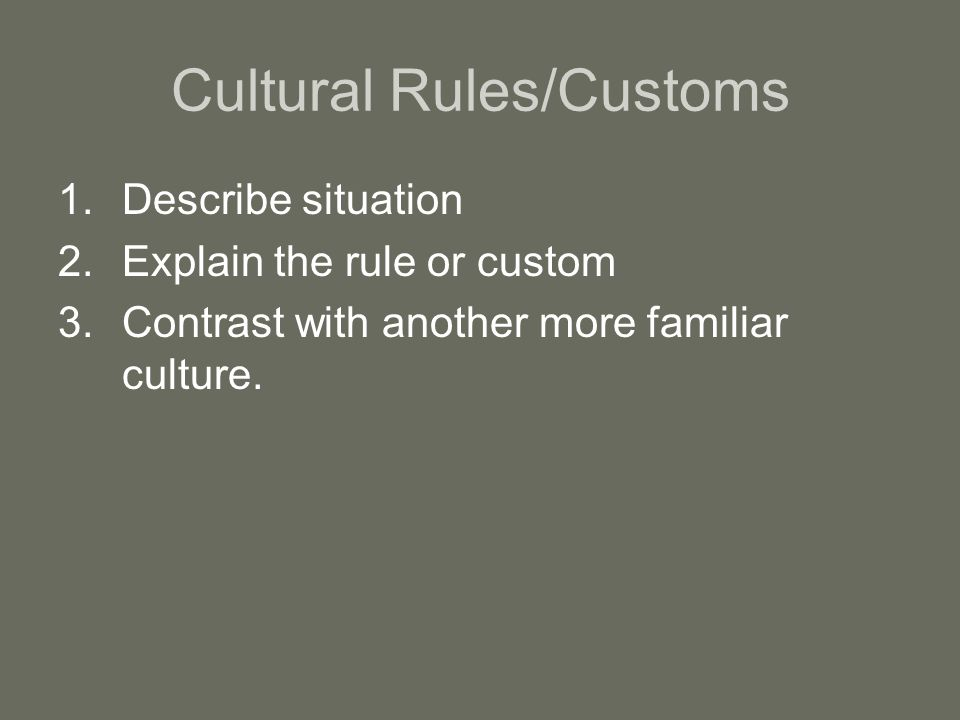 Cultural Rules/Customs 1.Describe situation 2.Explain the rule or custom 3.Contrast with another more familiar culture.