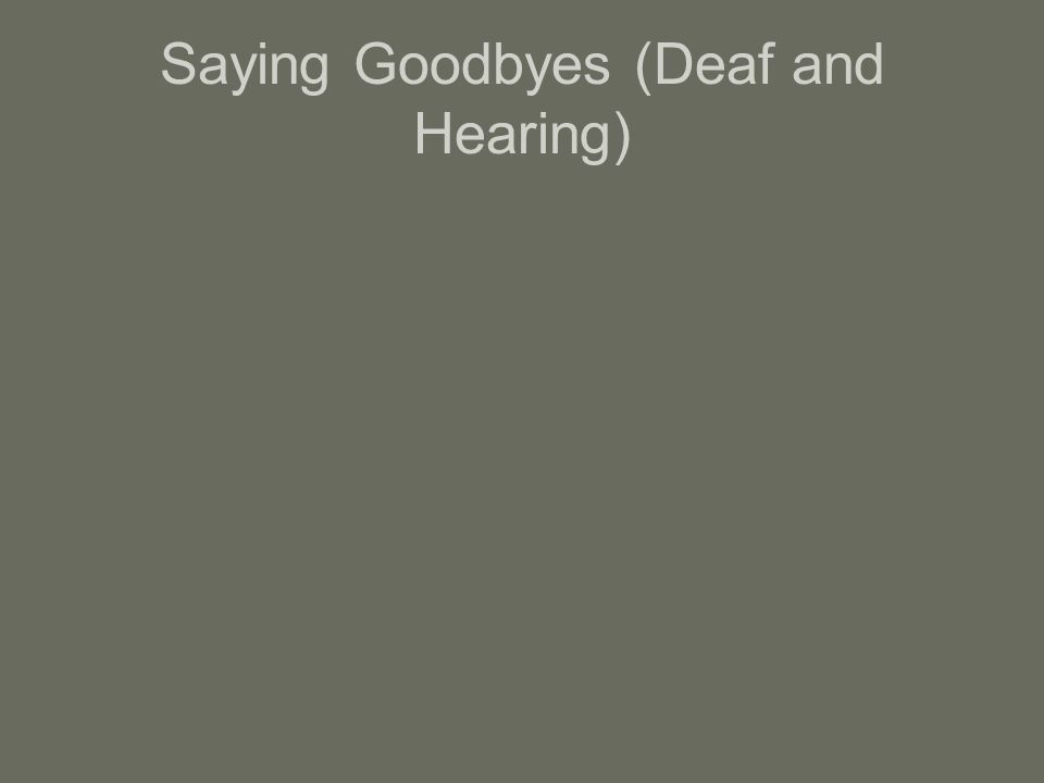 Saying Goodbyes (Deaf and Hearing)