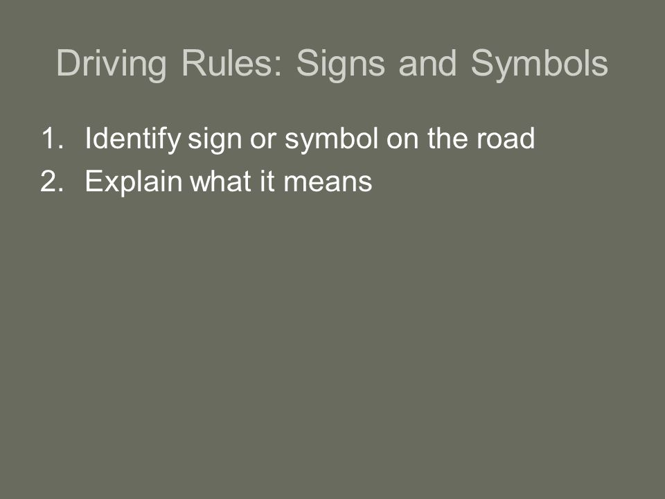 Driving Rules: Signs and Symbols 1.Identify sign or symbol on the road 2.Explain what it means