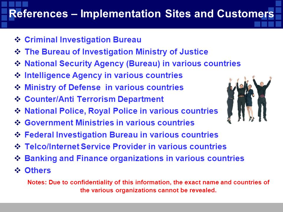 References – Implementation Sites and Customers  Criminal Investigation Bureau  The Bureau of Investigation Ministry of Justice  National Security