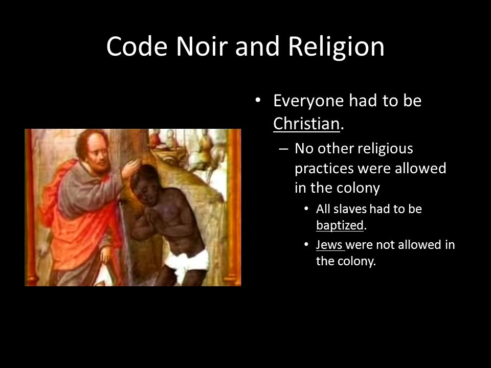 Code Noir and Religion Everyone had to be Christian.