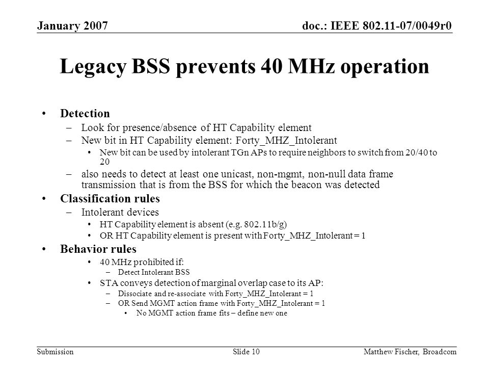 doc.: IEEE 802.11-07/0049r0 Submission January 2007 Matthew Fischer, BroadcomSlide 10 Legacy BSS prevents 40 MHz operation Detection –Look for presence/absence of HT Capability element –New bit in HT Capability element: Forty_MHZ_Intolerant New bit can be used by intolerant TGn APs to require neighbors to switch from 20/40 to 20 –also needs to detect at least one unicast, non-mgmt, non-null data frame transmission that is from the BSS for which the beacon was detected Classification rules –Intolerant devices HT Capability element is absent (e.g.