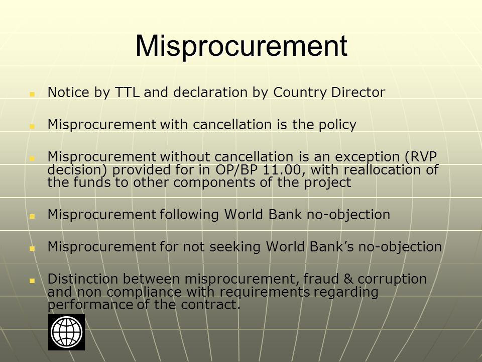 Misprocurement Notice by TTL and declaration by Country Director Misprocurement with cancellation is the policy Misprocurement without cancellation is an exception (RVP decision) provided for in OP/BP 11.00, with reallocation of the funds to other components of the project Misprocurement following World Bank no-objection Misprocurement for not seeking World Bank's no-objection Distinction between misprocurement, fraud & corruption and non compliance with requirements regarding performance of the contract.
