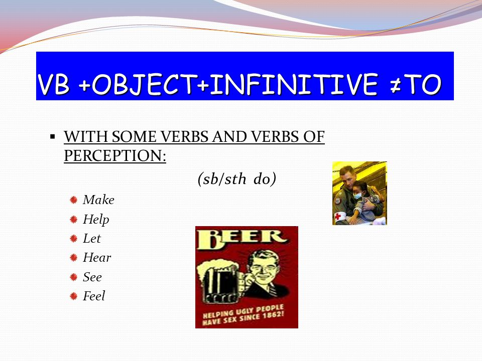 VB +OBJECT+INFINITIVE ≠TO  WITH SOME VERBS AND VERBS OF PERCEPTION: (sb/sth do) Make Help Let Hear See Feel